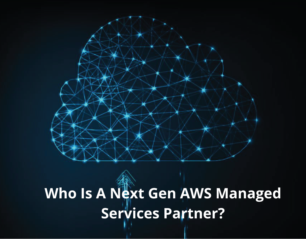 Who is a Next Gen AWS Managed Services Partner 1024x800 - Who is a Next Gen AWS Managed Services Partner?