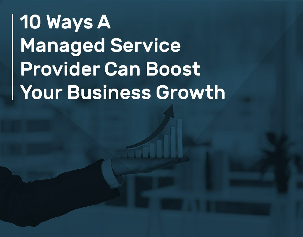 10 Ways A Managed Service Provider Can Boost Your Business Growth 1024x800 - 10 Ways A Managed Service Provider Can Boost Your Business Growth