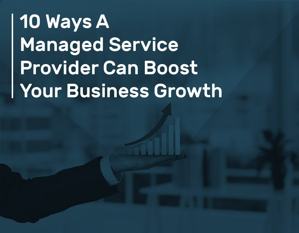 10 Ways A Managed Service Provider Can Boost Your Business Growth