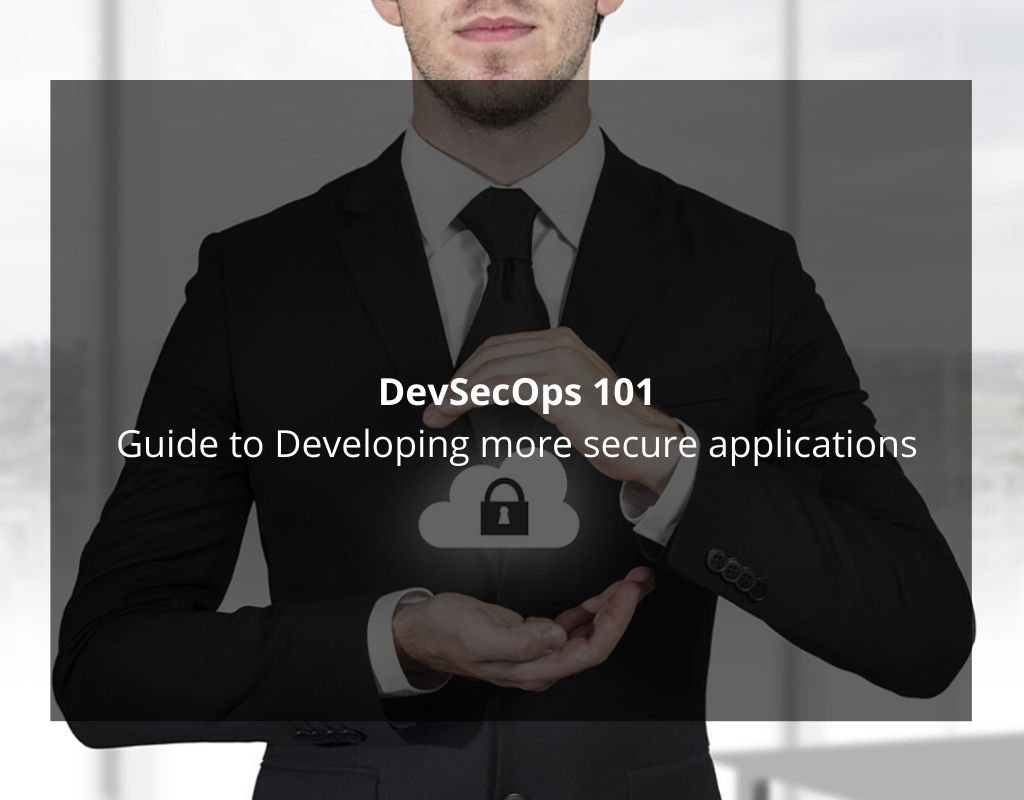 DevSecOps 101: Guide to Developing more secure applications