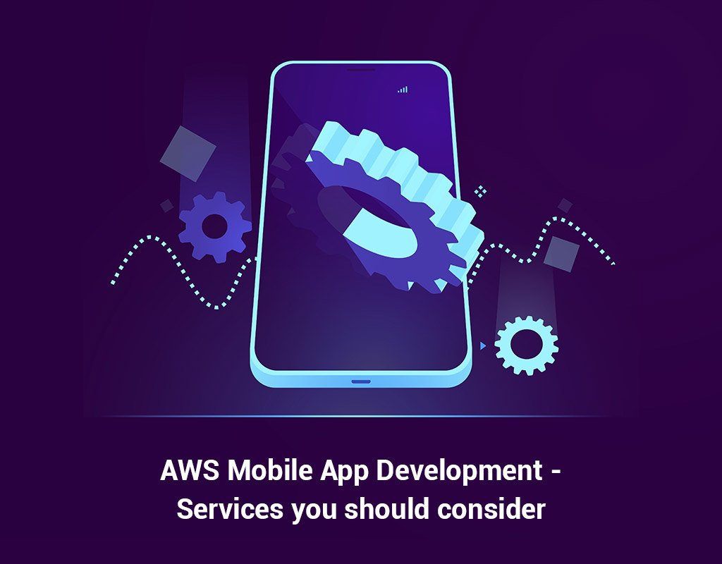 7 Amazon Web Services AWS for Mobile Application Development - AWS Mobile App Development : AWS Services to Consider for your next project
