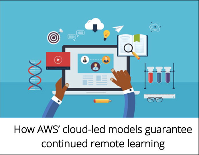 Cloud for Education How AWS cloud led models guarantee continued remote learning - How AWS' cloud-led models guarantee continued remote learning