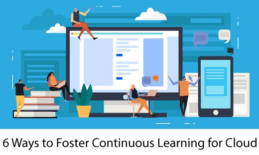 6 Ways to Foster Continuous Learning Cloud - 6 Ways to Foster Continuous Learning for Cloud