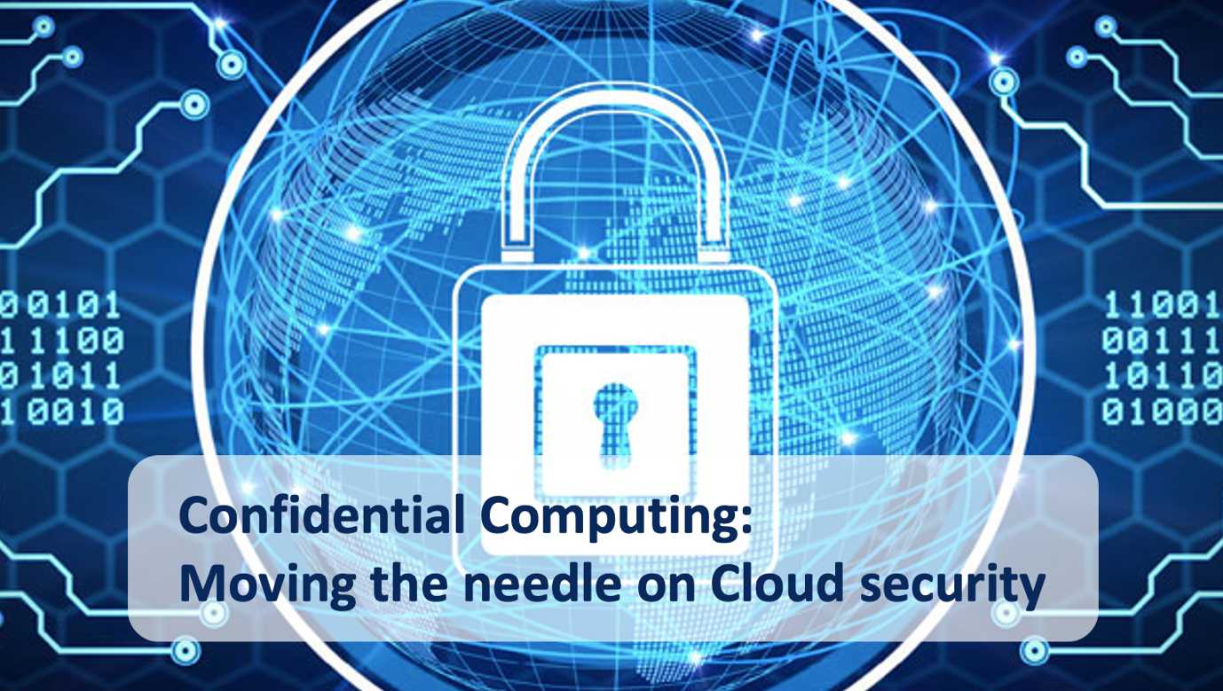 Confidential Computing Moving the needle on Cloud security - Confidential Computing: Moving the needle on Cloud security