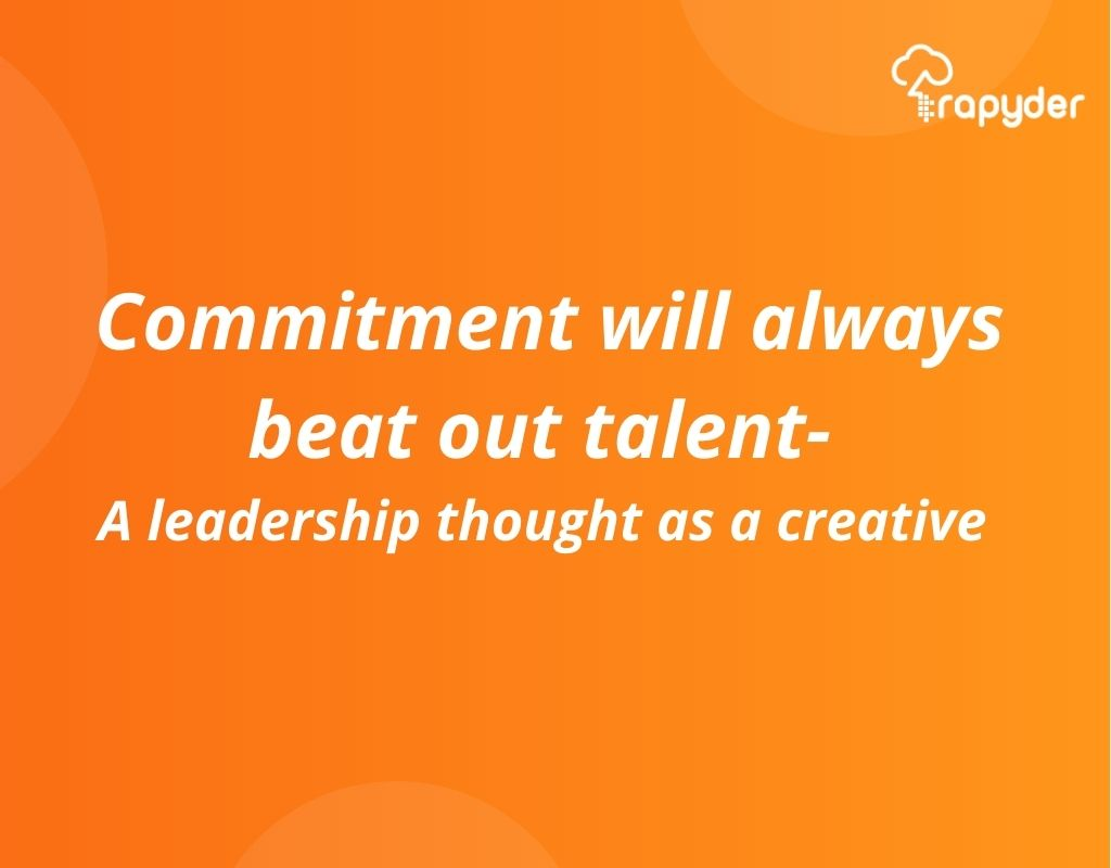 Commitment will always beat out talent- A leadership thought as a creative